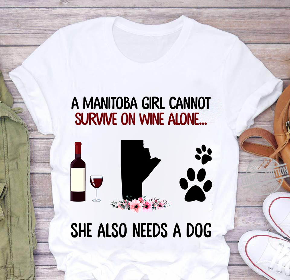 A manitoba girl cannot survive on wine alone she also needs a dog shirt