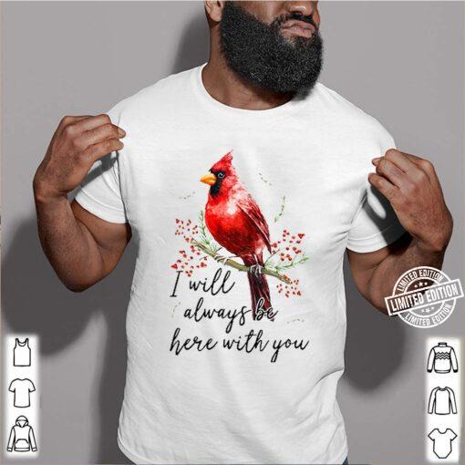 Cardinal Bird I Will Always Be Here With You shirt
