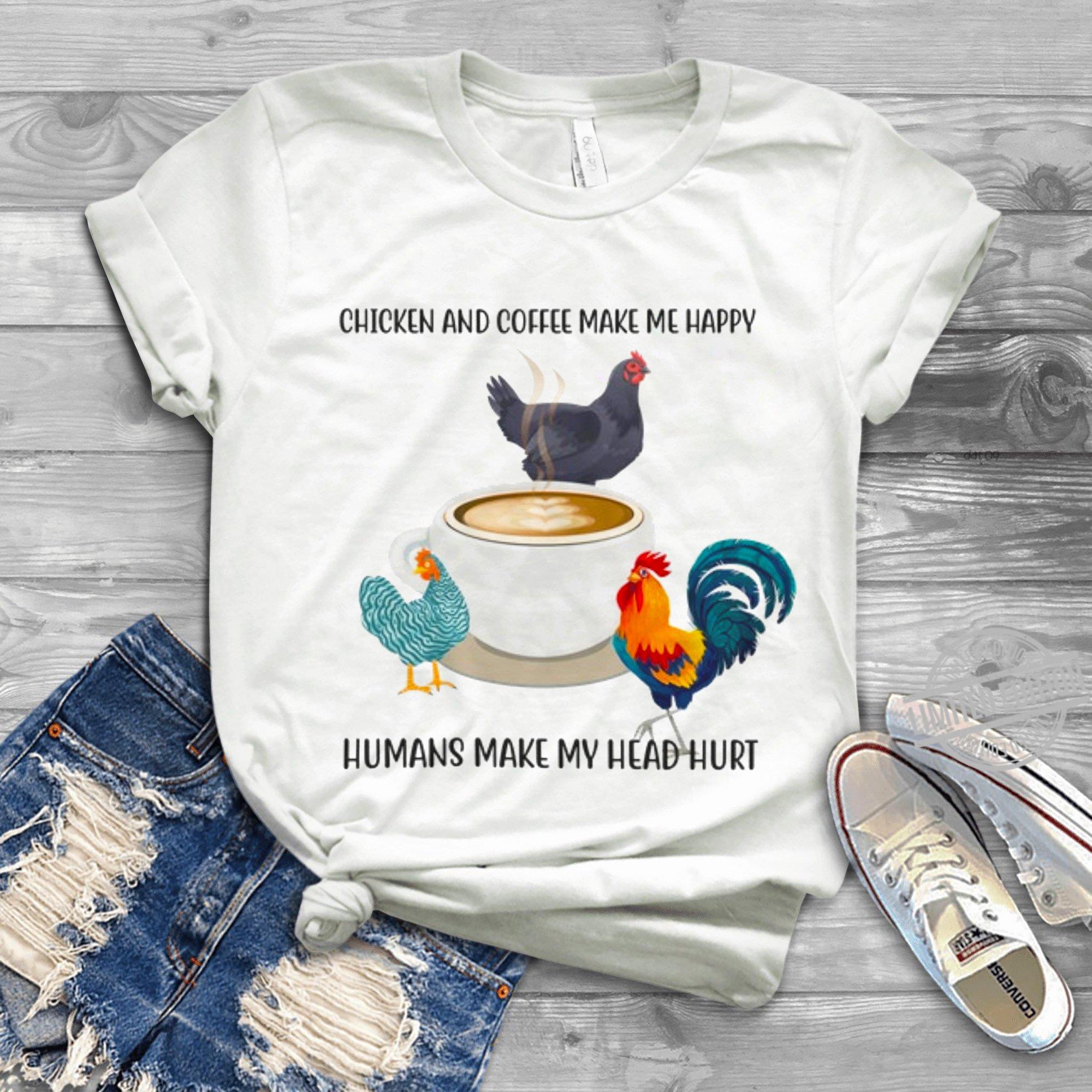 Chicken and coffee make me happy humans make my head hurt shirt
