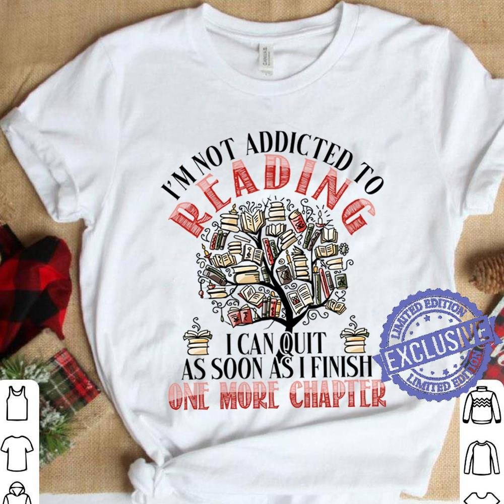 Cool I'm Not Addicted To Reading I Can Quit As Soon As I Finish One More Chapter shirt