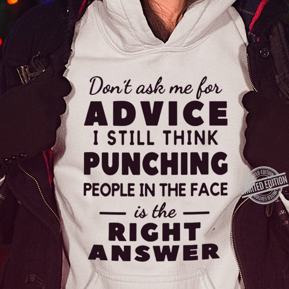 Don't ask me for advice I still think punching people in the face is the right shirt
