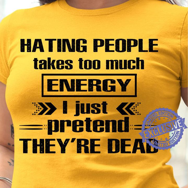 Hating People Takes Too Much Energy I Just Pretend They're Dead shirt