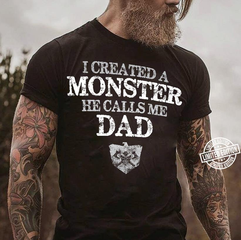 I Created A Monster He Calls Me Dad shirt