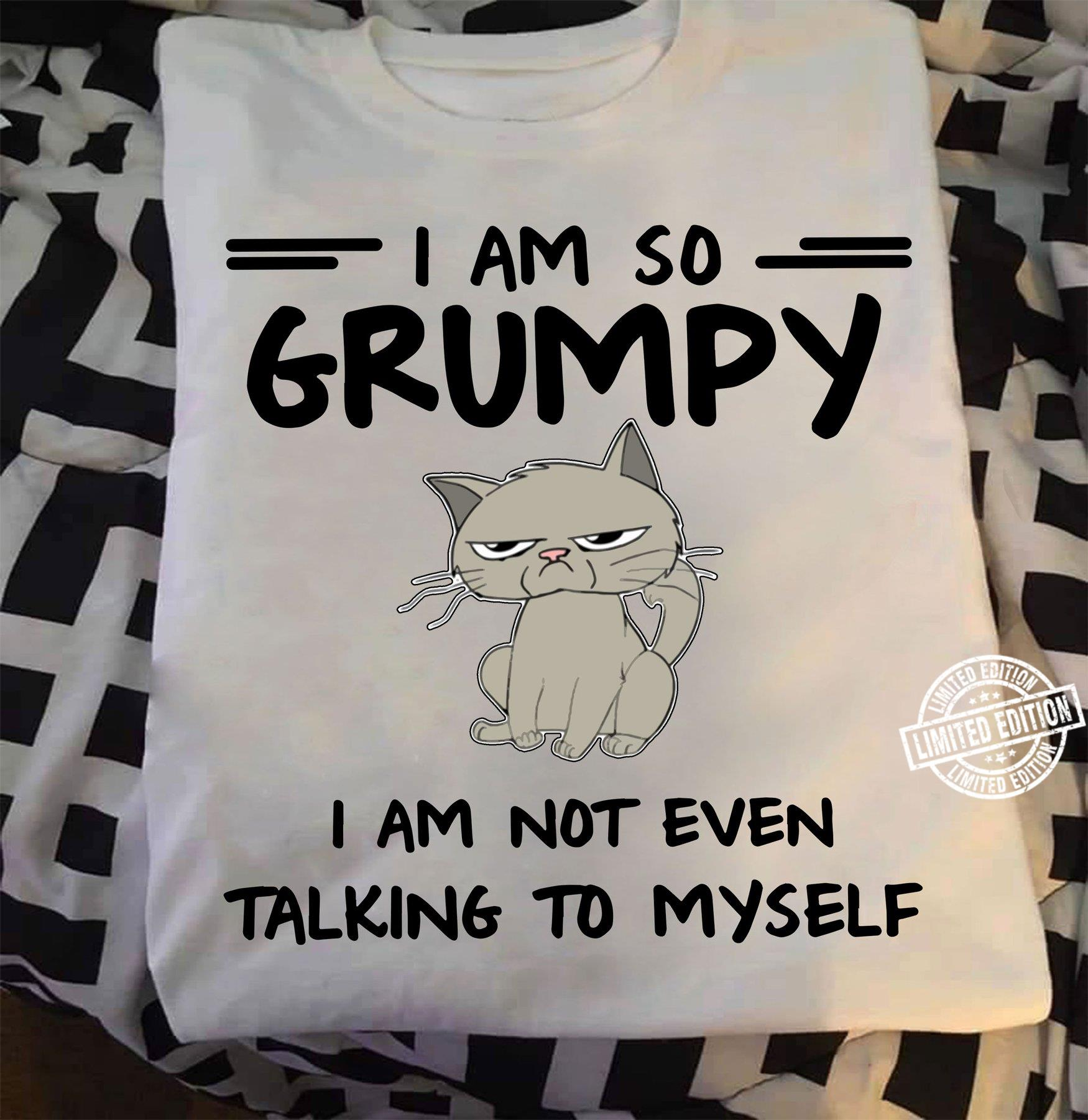 I am so grumpy i am not even talking to myself shirt