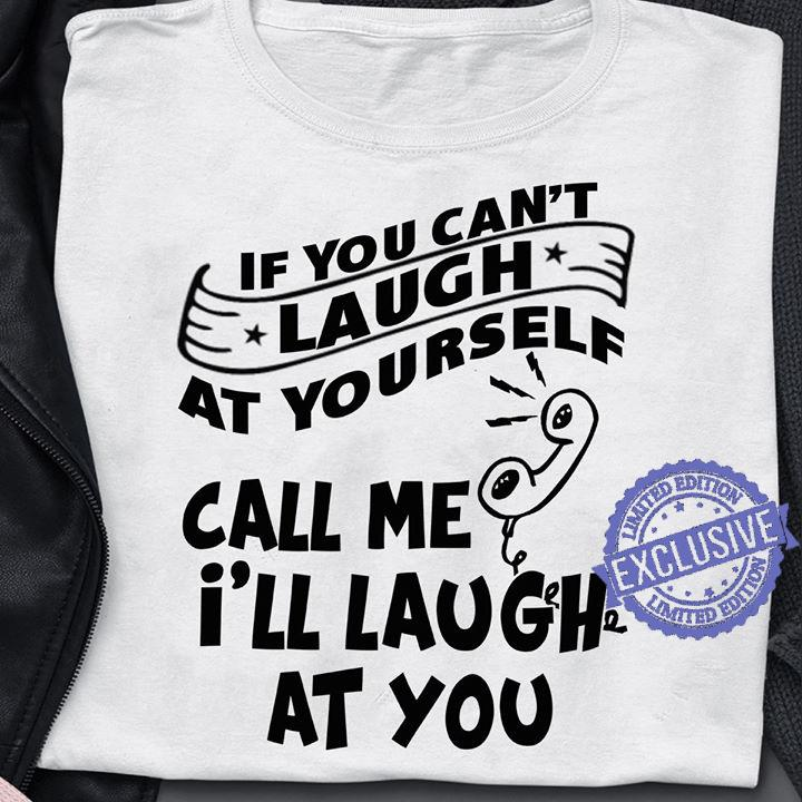 If You Can't Laugh At Yourself Call Me I'll Laugh At You shirt
