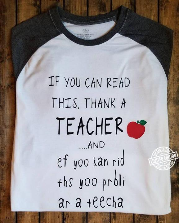 If you can read this thank a teacher and ef yoo kan rid tbs yoo prbli ar a teecha shirt