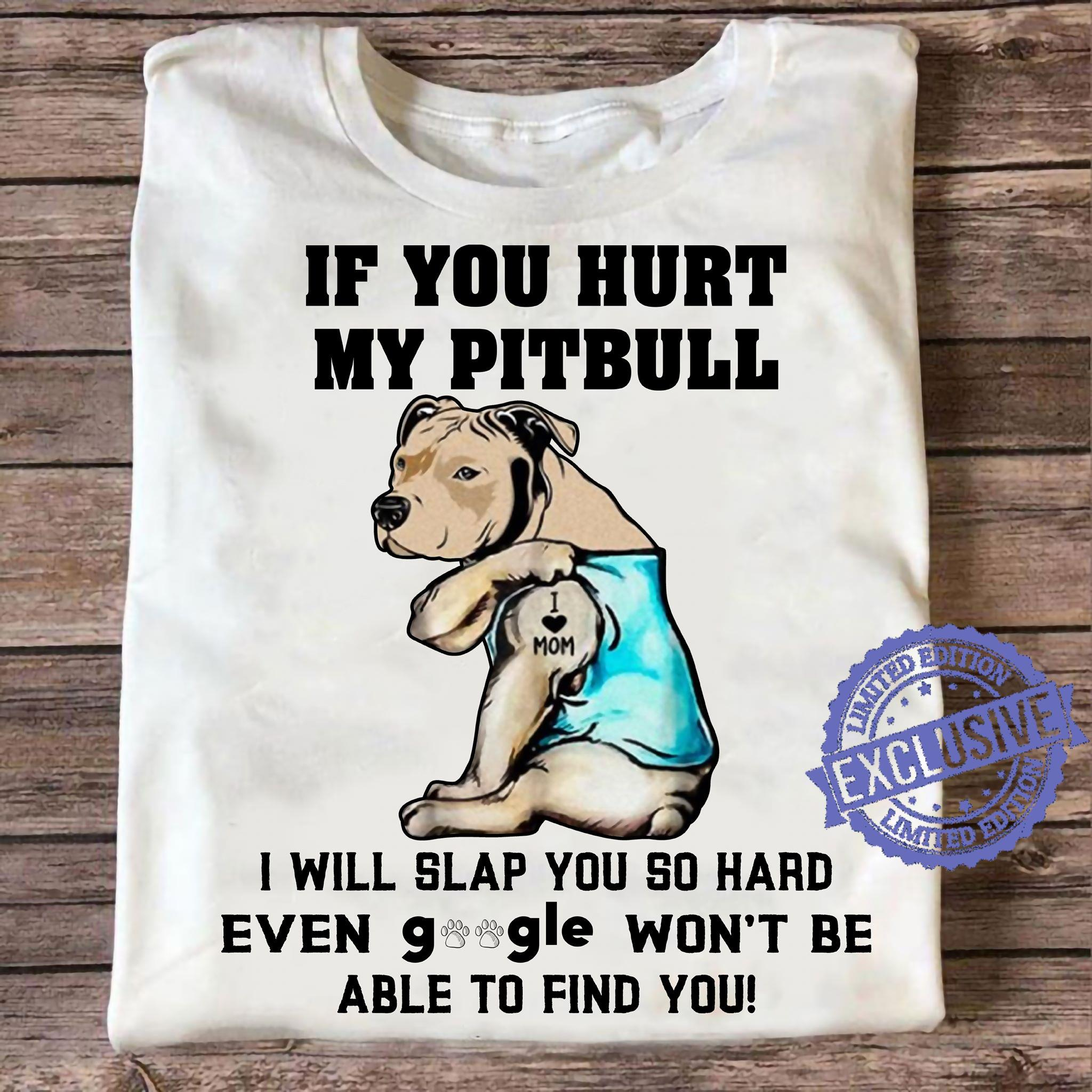 If you hurt my pitbull i will slap you so hard even google won't be able to find you shirt