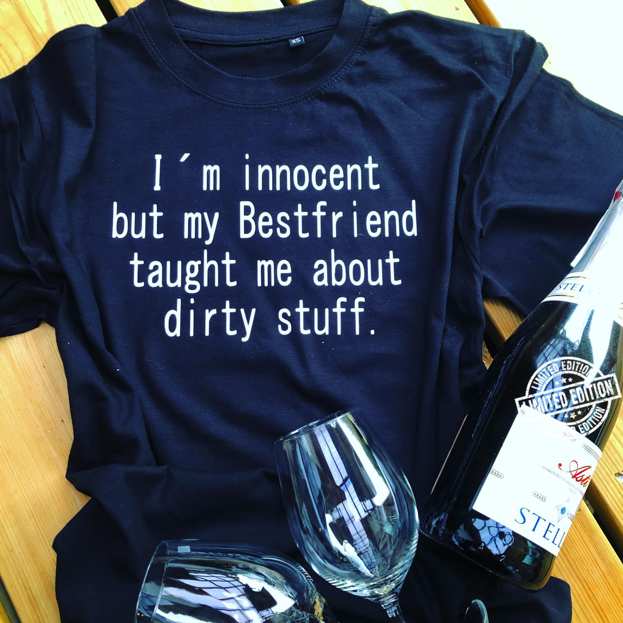 I'm innocent but my bestfriend taught me about dirty stuff shirt