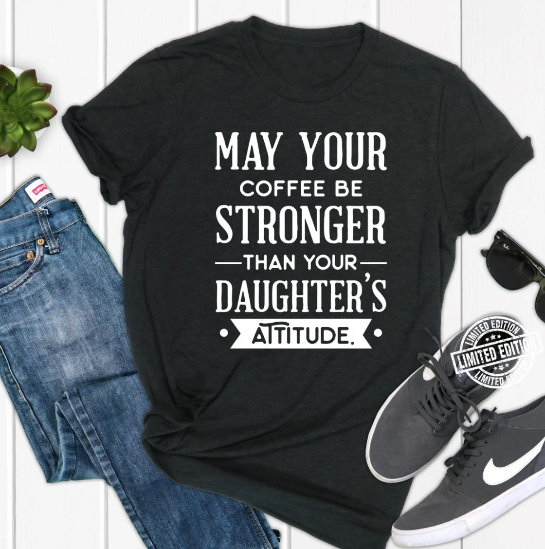 May your coffee be stronger than your Daughters Attitude shirt