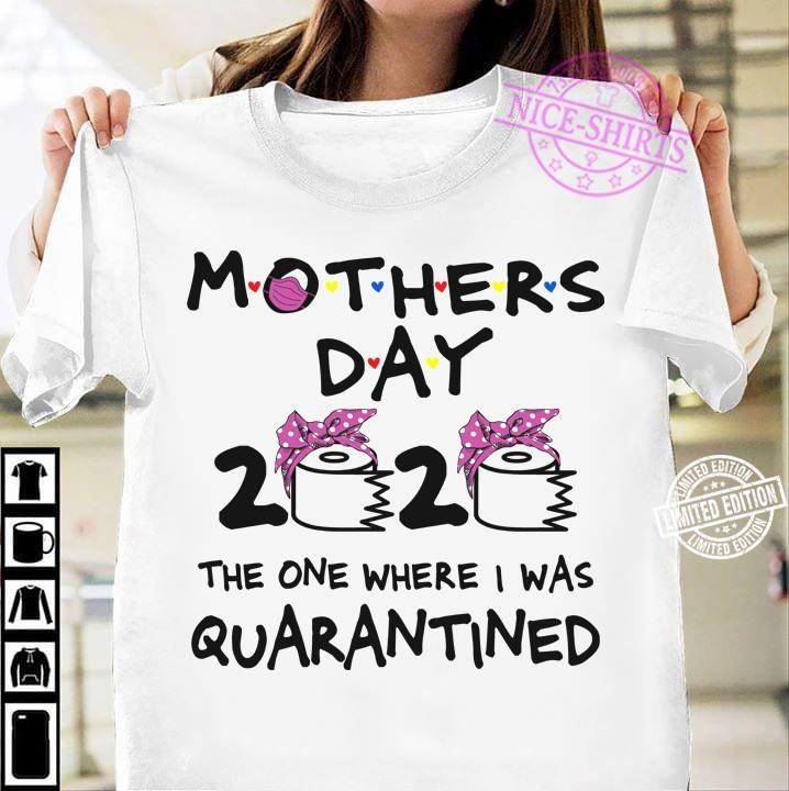 Mothers Day 2020 The One Where I Was Quaran Tined shirt