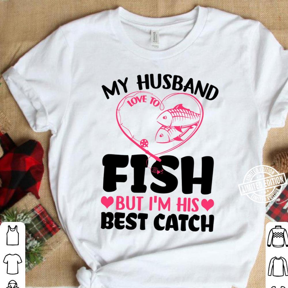 My husband fish but I'm his best catch shirt