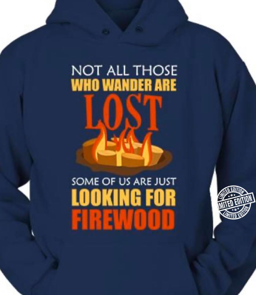 Not all those who wander are lost some of us are just looking for firewood shirt