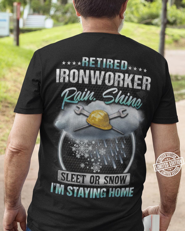 Retired Ironworker Rain Shine Sleet Or Snow I'm Staying Home shirt