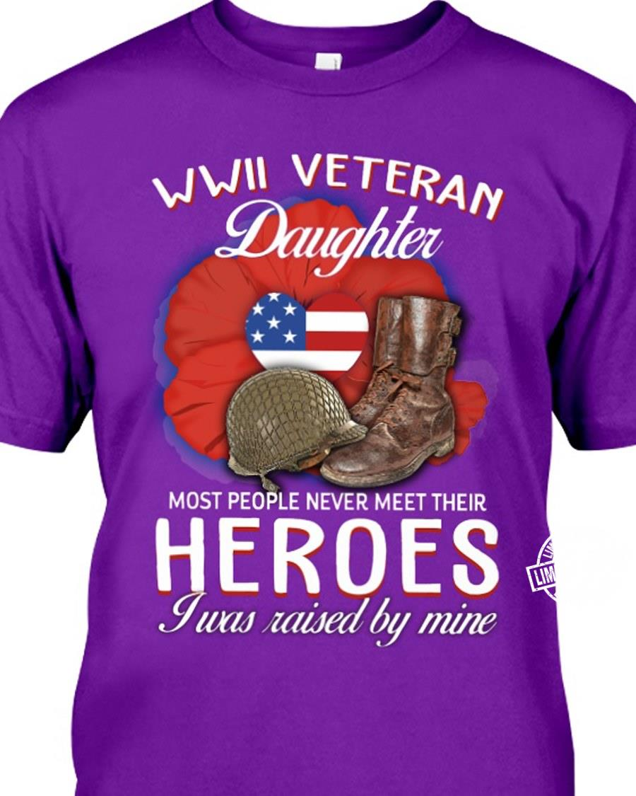 WWII veteran daughter most people never meet their heroes I was raised by mine shirt